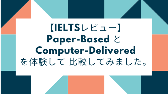 【IELTSレビュー】Paper-Based と Computer-Deliveredを体験して 比較してみました。